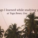 5 things I learned while studying yoga at Yoga Bones, Goa
